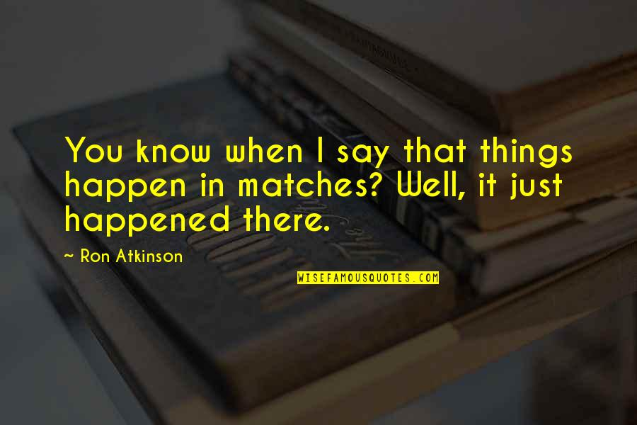 It Just Happened Quotes By Ron Atkinson: You know when I say that things happen
