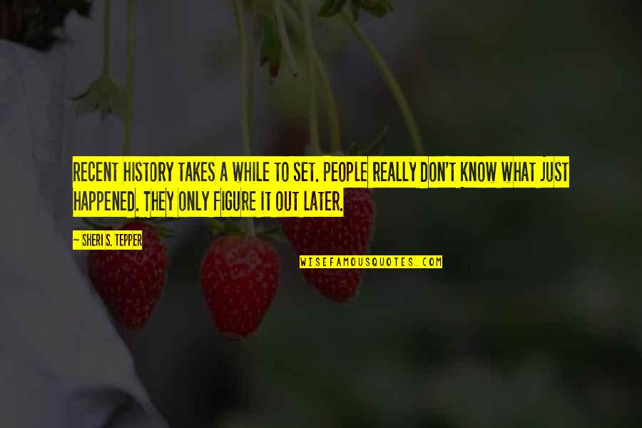 It Just Happened Quotes By Sheri S. Tepper: Recent history takes a while to set. People