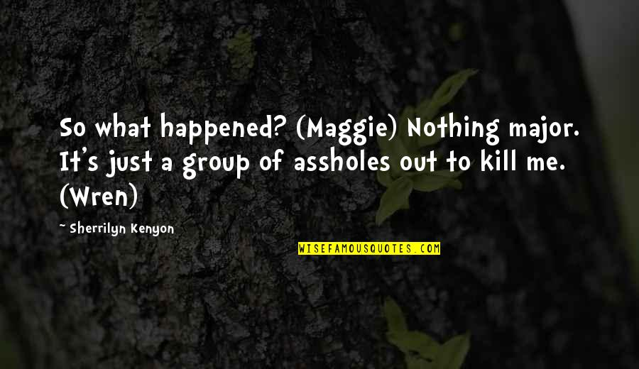 It Just Happened Quotes By Sherrilyn Kenyon: So what happened? (Maggie) Nothing major. It's just
