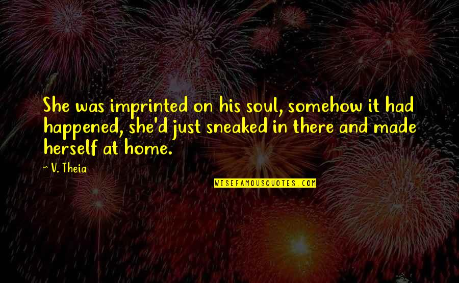 It Just Happened Quotes By V. Theia: She was imprinted on his soul, somehow it