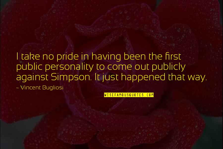 It Just Happened Quotes By Vincent Bugliosi: I take no pride in having been the