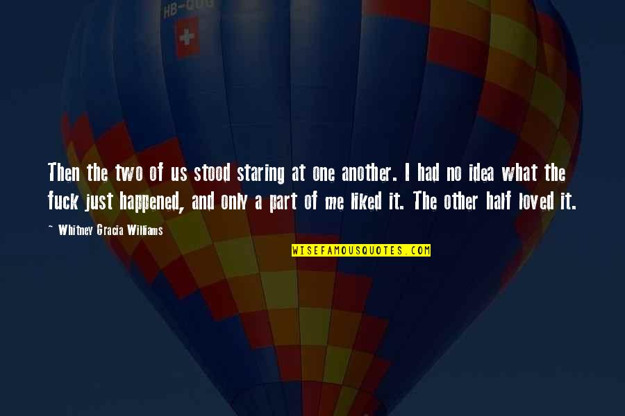 It Just Happened Quotes By Whitney Gracia Williams: Then the two of us stood staring at