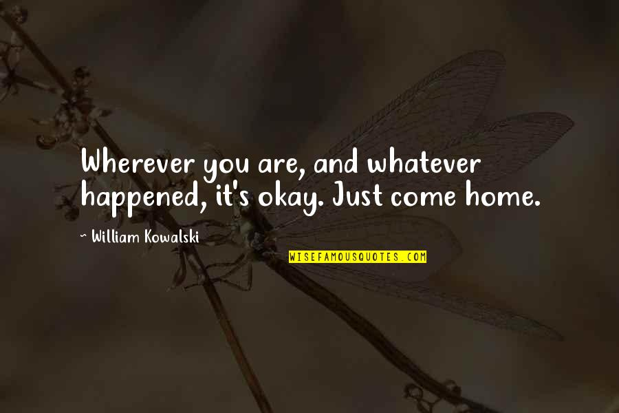 It Just Happened Quotes By William Kowalski: Wherever you are, and whatever happened, it's okay.