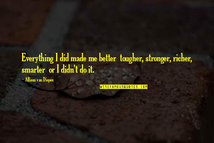 It Just Made Me Stronger Quotes By Allison Van Diepen: Everything I did made me better tougher, stronger,