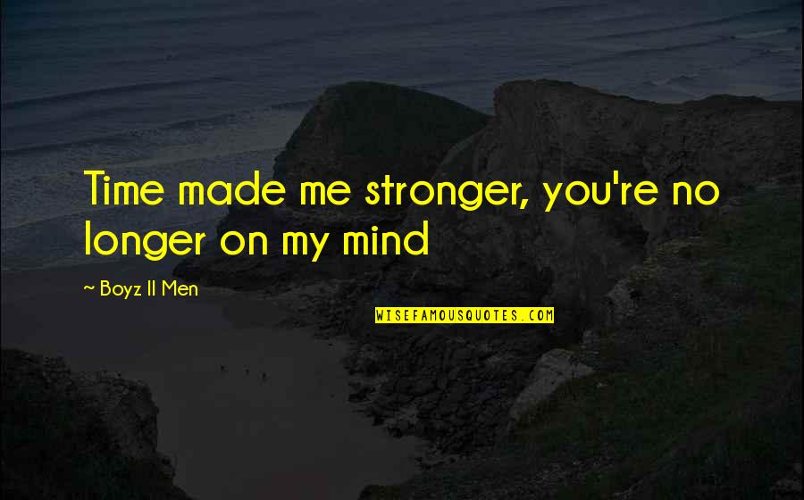 It Just Made Me Stronger Quotes By Boyz II Men: Time made me stronger, you're no longer on