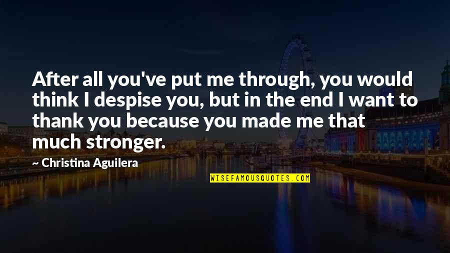 It Just Made Me Stronger Quotes By Christina Aguilera: After all you've put me through, you would