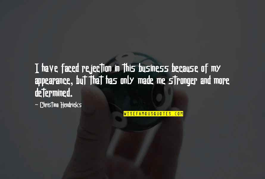 It Just Made Me Stronger Quotes By Christina Hendricks: I have faced rejection in this business because