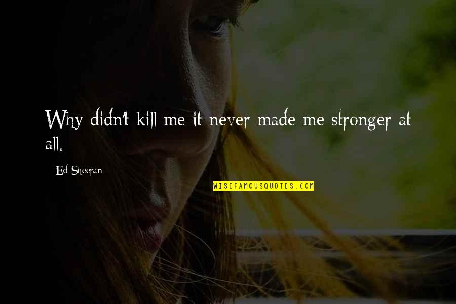 It Just Made Me Stronger Quotes By Ed Sheeran: Why didn't kill me it never made me