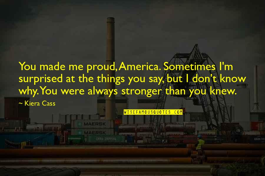 It Just Made Me Stronger Quotes By Kiera Cass: You made me proud, America. Sometimes I'm surprised