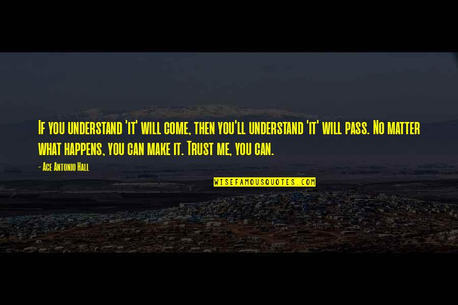 It Ll Pass Quotes By Ace Antonio Hall: If you understand 'it' will come, then you'll
