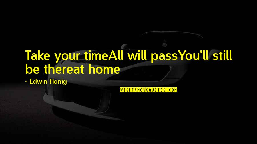 It Ll Pass Quotes By Edwin Honig: Take your timeAll will passYou'll still be thereat