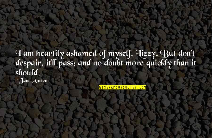 It Ll Pass Quotes By Jane Austen: I am heartily ashamed of myself, Lizzy. But
