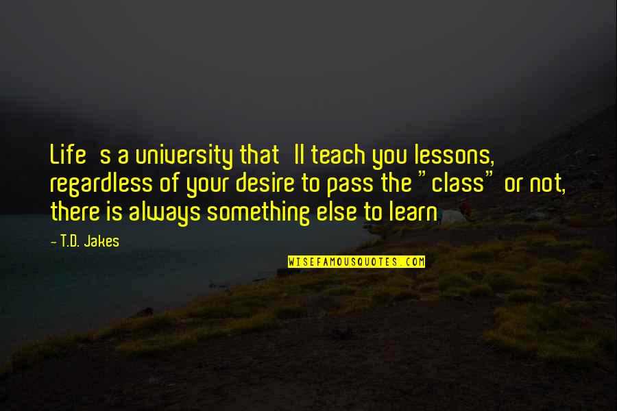 It Ll Pass Quotes By T.D. Jakes: Life's a university that'll teach you lessons, regardless