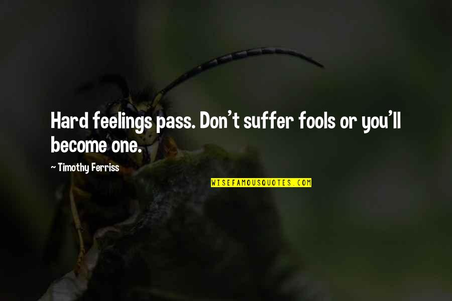 It Ll Pass Quotes By Timothy Ferriss: Hard feelings pass. Don't suffer fools or you'll