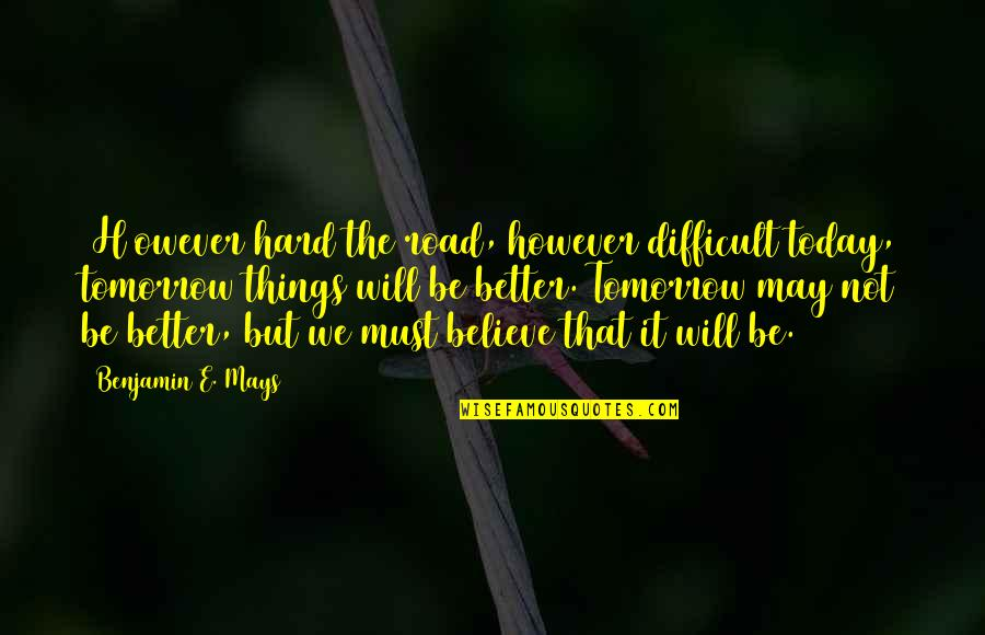 It May Be Hard Quotes By Benjamin E. Mays: [H]owever hard the road, however difficult today, tomorrow