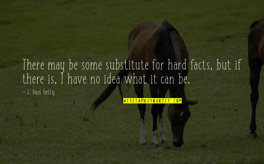 It May Be Hard Quotes By J. Paul Getty: There may be some substitute for hard facts,
