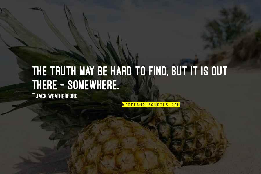 It May Be Hard Quotes By Jack Weatherford: The truth may be hard to find, but