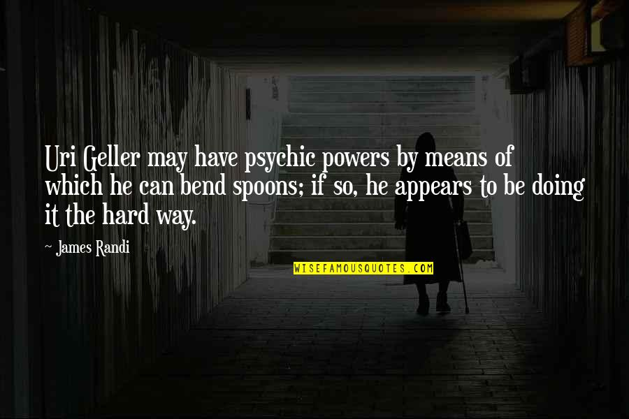 It May Be Hard Quotes By James Randi: Uri Geller may have psychic powers by means