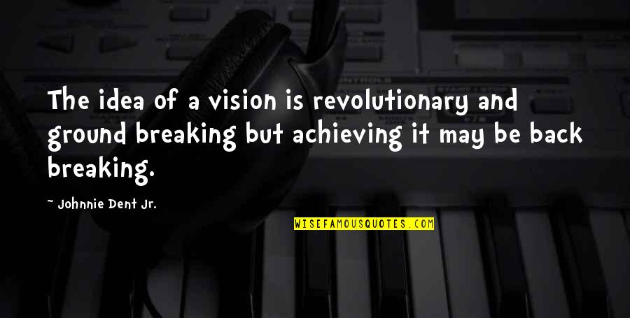 It May Be Hard Quotes By Johnnie Dent Jr.: The idea of a vision is revolutionary and
