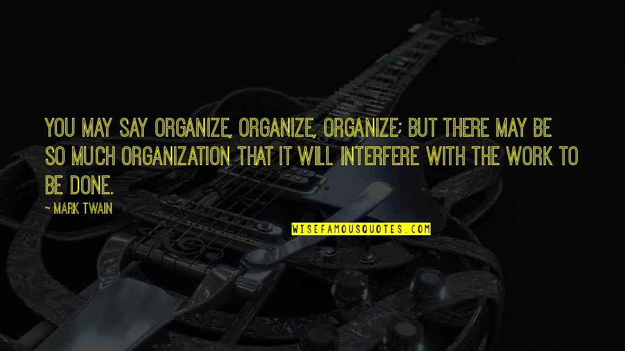 It May Be Hard Quotes By Mark Twain: You may say organize, organize, organize; but there