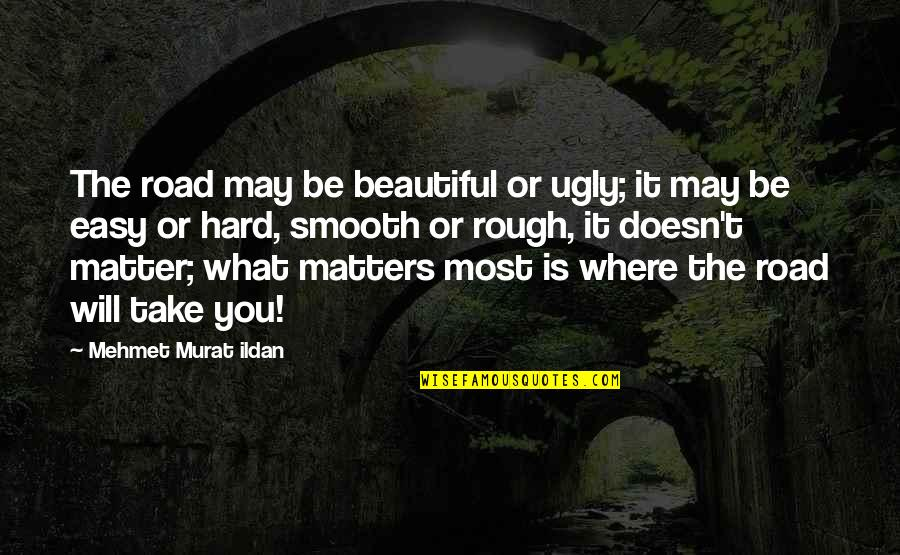 It May Be Hard Quotes By Mehmet Murat Ildan: The road may be beautiful or ugly; it
