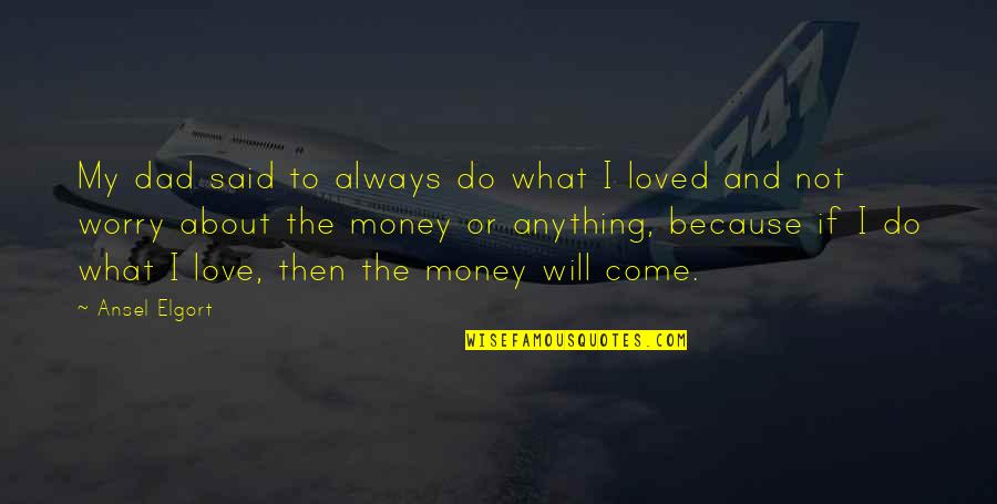 It Not Always About The Money Quotes By Ansel Elgort: My dad said to always do what I