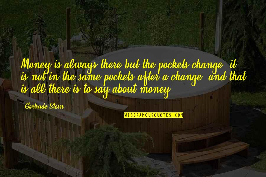 It Not Always About The Money Quotes By Gertrude Stein: Money is always there but the pockets change;