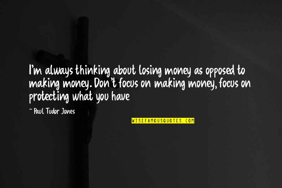 It Not Always About The Money Quotes By Paul Tudor Jones: I'm always thinking about losing money as opposed