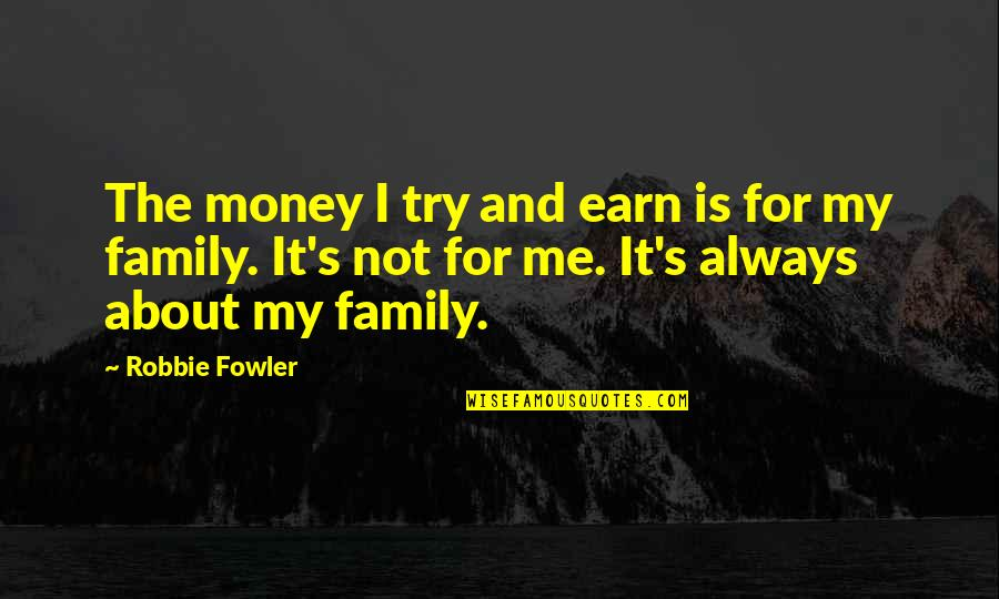 It Not Always About The Money Quotes By Robbie Fowler: The money I try and earn is for