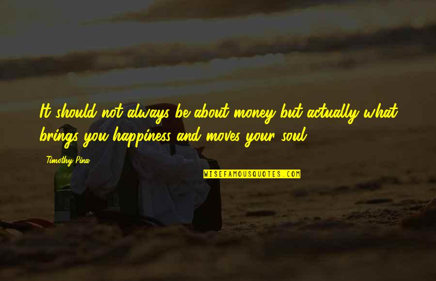 It Not Always About The Money Quotes By Timothy Pina: It should not always be about money but
