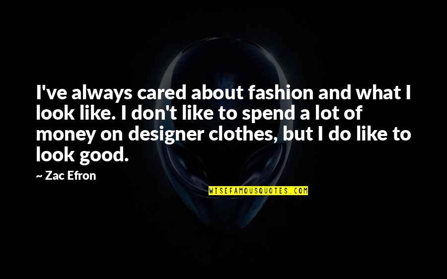 It Not Always About The Money Quotes By Zac Efron: I've always cared about fashion and what I