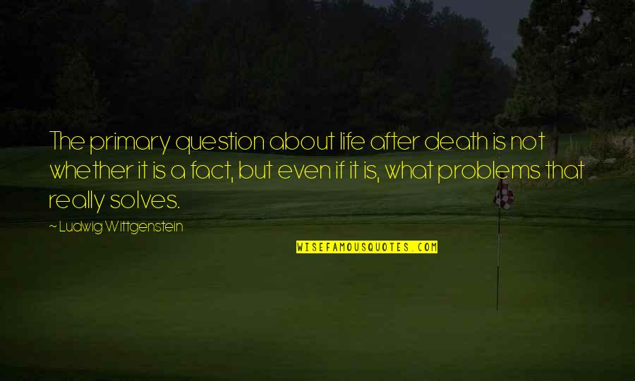 It Not The Quotes By Ludwig Wittgenstein: The primary question about life after death is