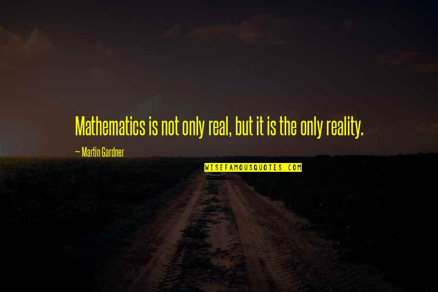 It Not The Quotes By Martin Gardner: Mathematics is not only real, but it is