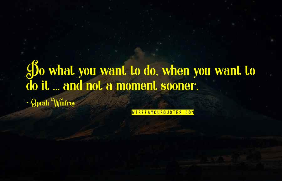 It Not The Quotes By Oprah Winfrey: Do what you want to do, when you
