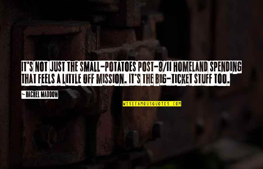 It Not The Quotes By Rachel Maddow: It's not just the small-potatoes post-9/11 Homeland spending