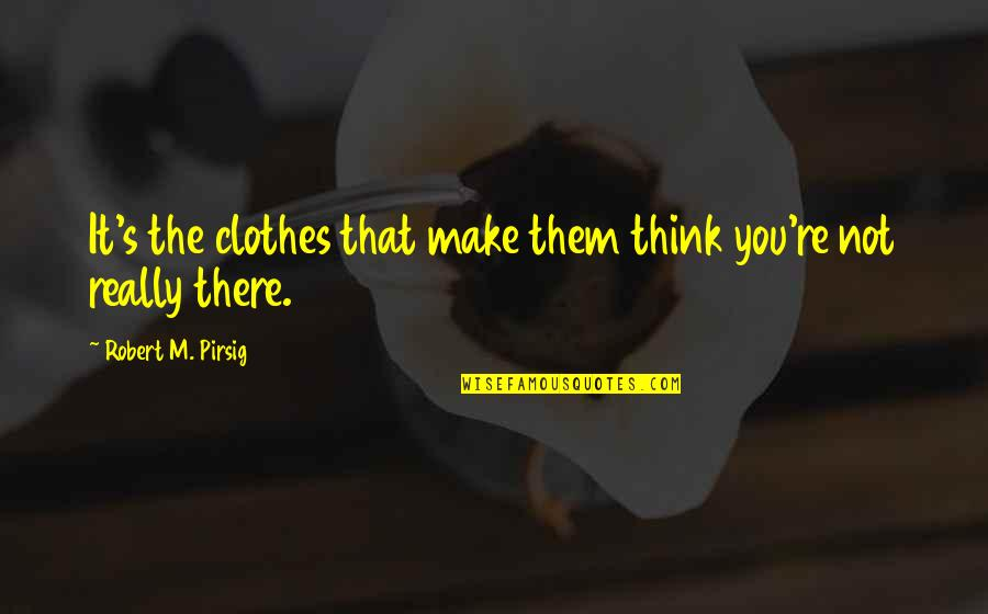 It Not The Quotes By Robert M. Pirsig: It's the clothes that make them think you're