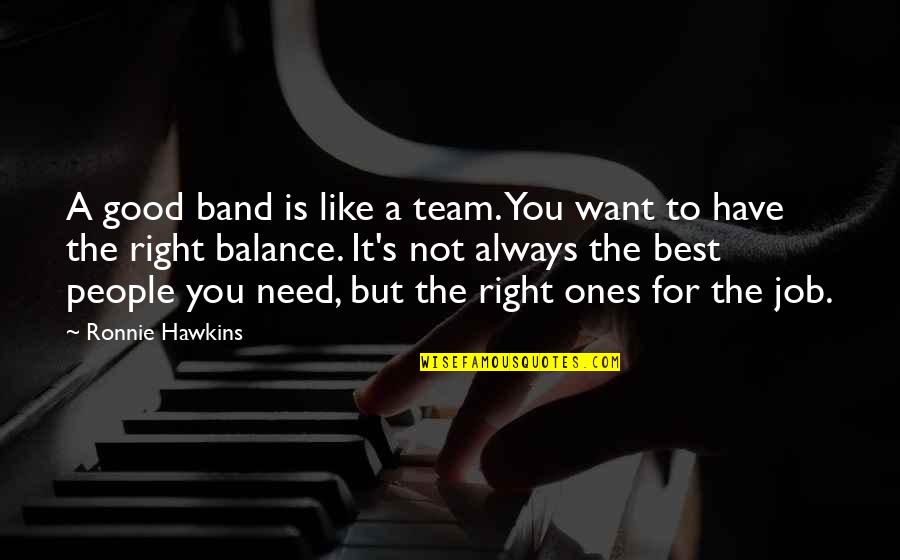 It Not The Quotes By Ronnie Hawkins: A good band is like a team. You
