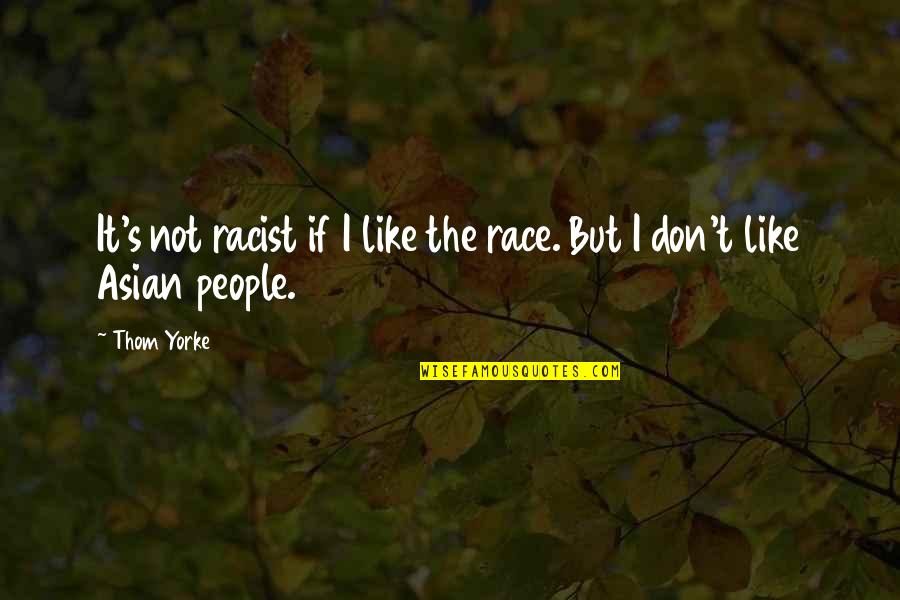It Not The Quotes By Thom Yorke: It's not racist if I like the race.