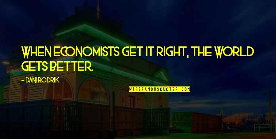 It Only Gets Better Quotes By Dani Rodrik: When economists get it right, the world gets
