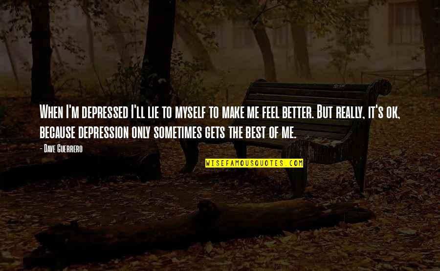 It Only Gets Better Quotes By Dave Guerrero: When I'm depressed I'll lie to myself to