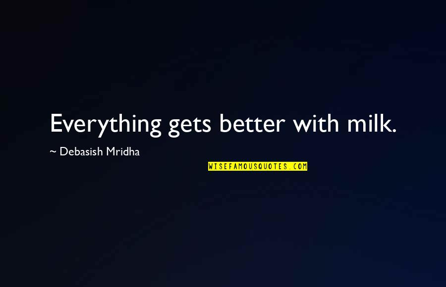 It Only Gets Better Quotes By Debasish Mridha: Everything gets better with milk.