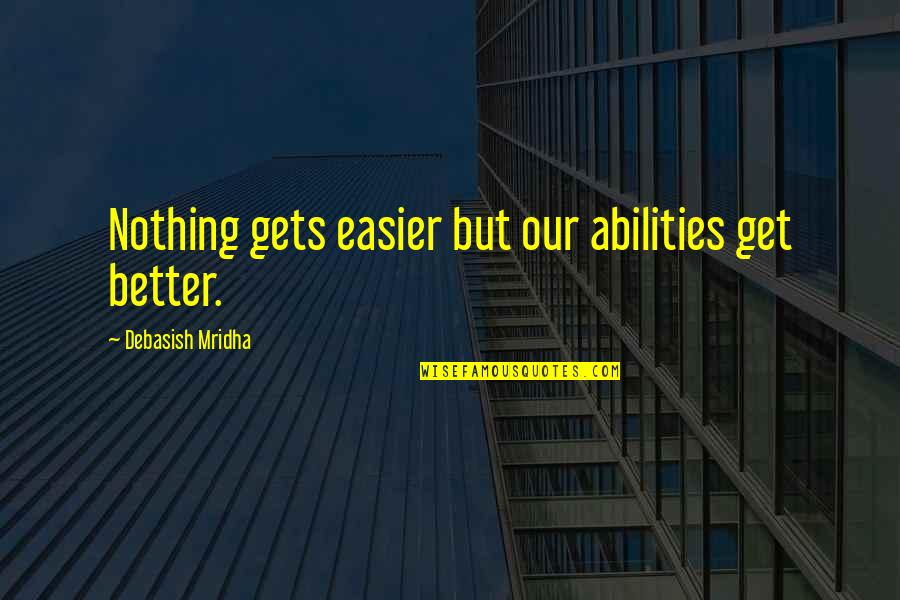 It Only Gets Better Quotes By Debasish Mridha: Nothing gets easier but our abilities get better.