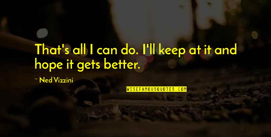 It Only Gets Better Quotes By Ned Vizzini: That's all I can do. I'll keep at