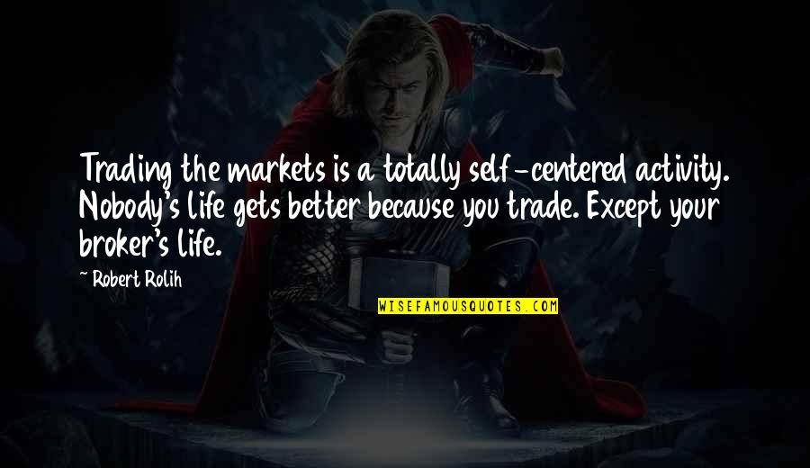 It Only Gets Better Quotes By Robert Rolih: Trading the markets is a totally self-centered activity.