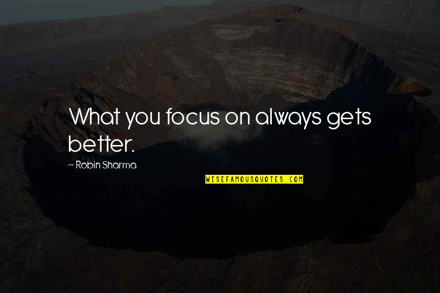 It Only Gets Better Quotes By Robin Sharma: What you focus on always gets better.