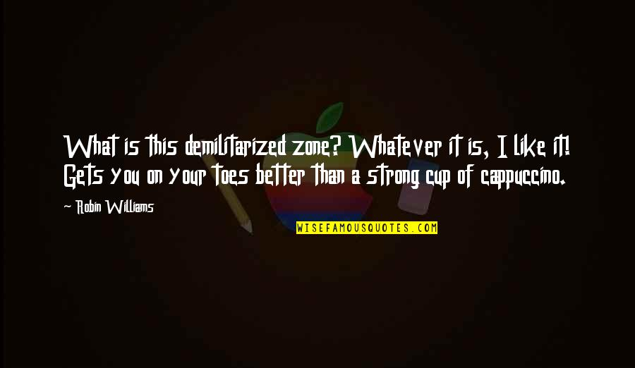 It Only Gets Better Quotes By Robin Williams: What is this demilitarized zone? Whatever it is,