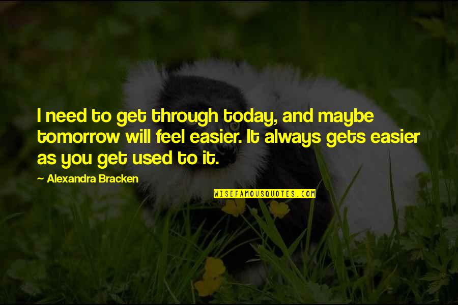 It Only Gets Easier Quotes By Alexandra Bracken: I need to get through today, and maybe