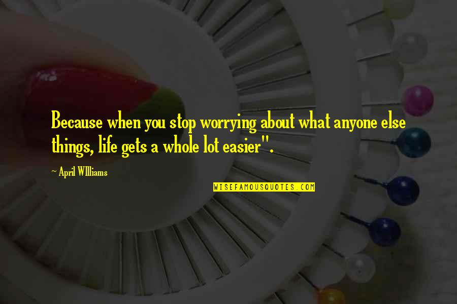 It Only Gets Easier Quotes By April WIlliams: Because when you stop worrying about what anyone