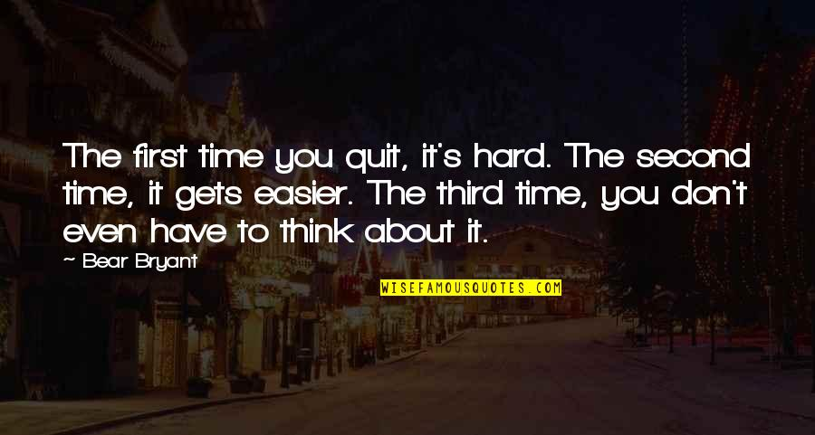 It Only Gets Easier Quotes By Bear Bryant: The first time you quit, it's hard. The
