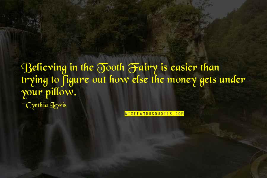 It Only Gets Easier Quotes By Cynthia Lewis: Believing in the Tooth Fairy is easier than
